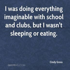Cindy Gross - I was doing everything imaginable with school and clubs, but I wasn't sleeping or eating.