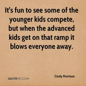 Cindy Morrison - It's fun to see some of the younger kids compete, but when the advanced kids get on that ramp it blows everyone away.