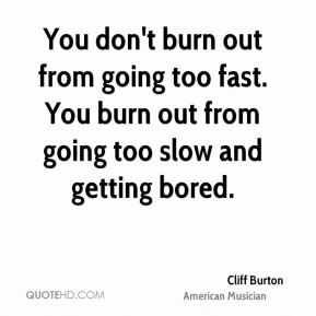 Cliff Burton - You don't burn out from going too fast. You burn out from going too slow and getting bored.