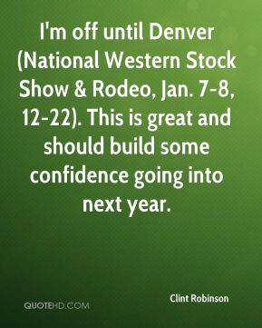 I'm off until Denver (National Western Stock Show & Rodeo, Jan. 7-8, 12-22). This is great and should build some confidence going into next year.