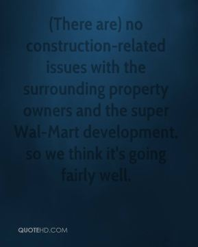 Clyde Evans - (There are) no construction-related issues with the surrounding property owners and the super Wal-Mart development, so we think it's going fairly well.