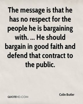 Colin Butler - The message is that he has no respect for the people he is bargaining with. ... He should bargain in good faith and defend that contract to the public.