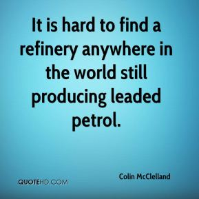 Colin McClelland - It is hard to find a refinery anywhere in the world still producing leaded petrol.