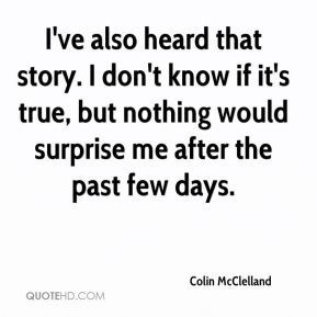 Colin McClelland - I've also heard that story. I don't know if it's true, but nothing would surprise me after the past few days.