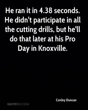 Conley Duncan - He ran it in 4.38 seconds. He didn't participate in all the cutting drills, but he'll do that later at his Pro Day in Knoxville.