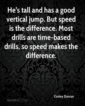 Conley Duncan - He's tall and has a good vertical jump. But speed is the difference. Most drills are time-based drills, so speed makes the difference.