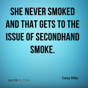 Corey Miller - She never smoked and that gets to the issue of secondhand smoke.