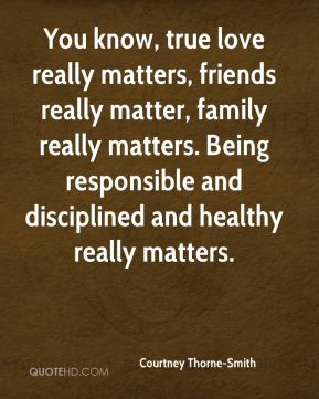 Courtney Thorne-Smith - You know, true love really matters, friends really matter, family really matters. Being responsible and disciplined and healthy really matters.