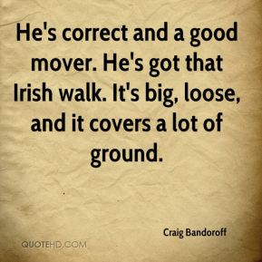 Craig Bandoroff - He's correct and a good mover. He's got that Irish walk. It's big, loose, and it covers a lot of ground.