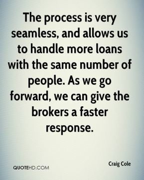 Craig Cole - The process is very seamless, and allows us to handle more loans with the same number of people. As we go forward, we can give the brokers a faster response.