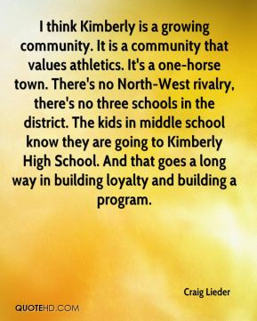 Craig Lieder - I think Kimberly is a growing community. It is a community that values athletics. It's a one-horse town. There's no North-West rivalry, there's no three schools in the district. The kids in middle school know they are going to Kimberly High School. And that goes a long way in building loyalty and building a program.