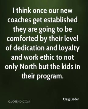 Craig Lieder - I think once our new coaches get established they are going to be comforted by their level of dedication and loyalty and work ethic to not only North but the kids in their program.