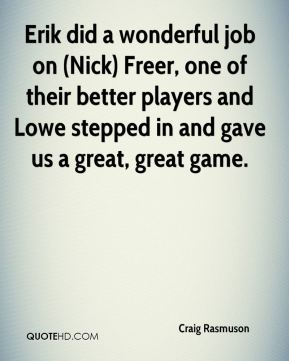 Craig Rasmuson - Erik did a wonderful job on (Nick) Freer, one of their better players and Lowe stepped in and gave us a great, great game.