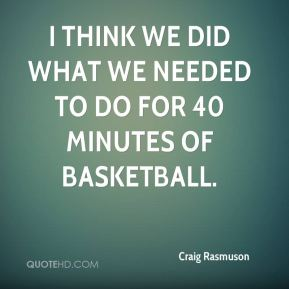 Craig Rasmuson - I think we did what we needed to do for 40 minutes of basketball.