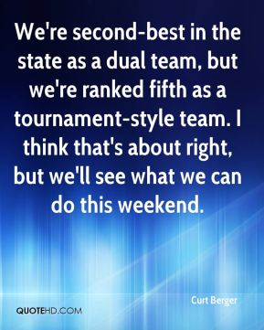 Curt Berger - We're second-best in the state as a dual team, but we're ranked fifth as a tournament-style team. I think that's about right, but we'll see what we can do this weekend.