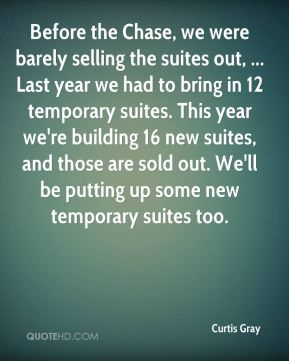 Curtis Gray - Before the Chase, we were barely selling the suites out, ... Last year we had to bring in 12 temporary suites. This year we're building 16 new suites, and those are sold out. We'll be putting up some new temporary suites too.