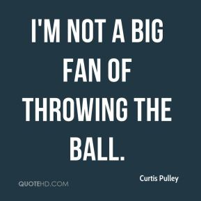 Curtis Pulley - I'm not a big fan of throwing the ball.