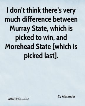 Cy Alexander - I don't think there's very much difference between Murray State, which is picked to win, and Morehead State [which is picked last].