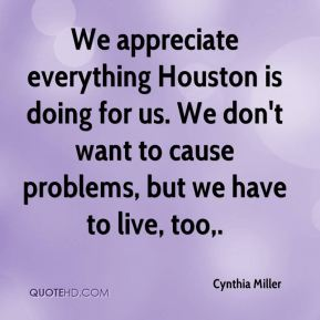 Cynthia Miller - We appreciate everything Houston is doing for us. We don't want to cause problems, but we have to live, too.