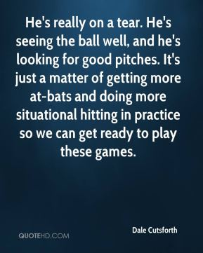 Dale Cutsforth - He's really on a tear. He's seeing the ball well, and he's looking for good pitches. It's just a matter of getting more at-bats and doing more situational hitting in practice so we can get ready to play these games.