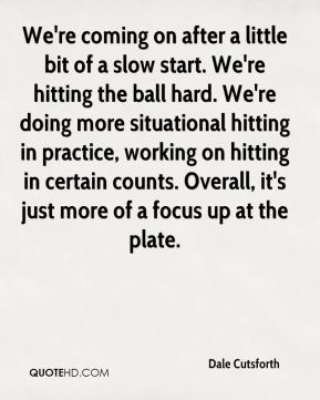 Dale Cutsforth - We're coming on after a little bit of a slow start. We're hitting the ball hard. We're doing more situational hitting in practice, working on hitting in certain counts. Overall, it's just more of a focus up at the plate.