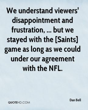 Dan Bell - We understand viewers' disappointment and frustration, ... but we stayed with the [Saints] game as long as we could under our agreement with the NFL.