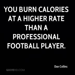Dan Collins - You burn calories at a higher rate than a professional football player.