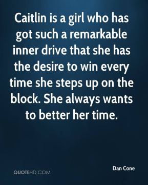 Dan Cone - Caitlin is a girl who has got such a remarkable inner drive that she has the desire to win every time she steps up on the block. She always wants to better her time.
