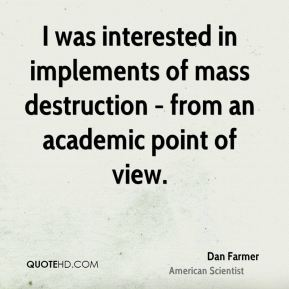 I was interested in implements of mass destruction - from an academic point of view.