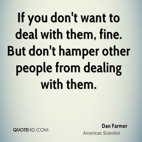 Dan Farmer - If you don't want to deal with them, fine. But don't hamper other people from dealing with them.