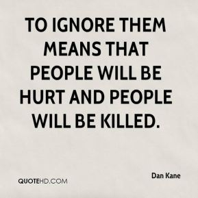 Dan Kane - To ignore them means that people will be hurt and people will be killed.