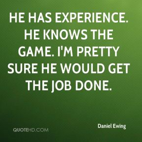 He has experience. He knows the game. I'm pretty sure he would get the job done.
