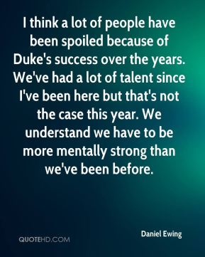 I think a lot of people have been spoiled because of Duke's success over the years. We've had a lot of talent since I've been here but that's not the case this year. We understand we have to be more mentally strong than we've been before.