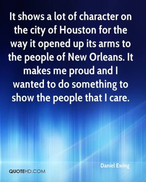 It shows a lot of character on the city of Houston for the way it opened up its arms to the people of New Orleans. It makes me proud and I wanted to do something to show the people that I care.