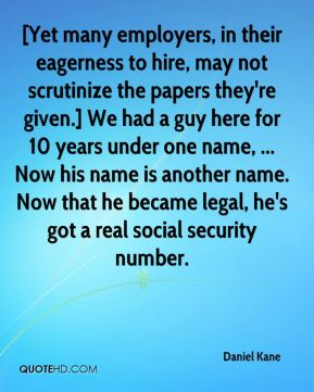 Daniel Kane - [Yet many employers, in their eagerness to hire, may not scrutinize the papers they're given.] We had a guy here for 10 years under one name, ... Now his name is another name. Now that he became legal, he's got a real social security number.