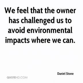 We feel that the owner has challenged us to avoid environmental impacts where we can.