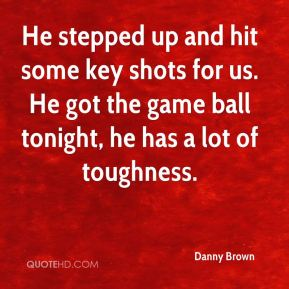 Danny Brown - He stepped up and hit some key shots for us. He got the game ball tonight, he has a lot of toughness.