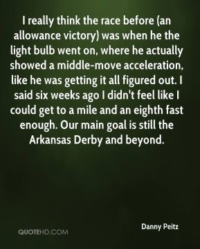 I really think the race before (an allowance victory) was when he the light bulb went on, where he actually showed a middle-move acceleration, like he was getting it all figured out. I said six weeks ago I didn't feel like I could get to a mile and an eighth fast enough. Our main goal is still the Arkansas Derby and beyond.