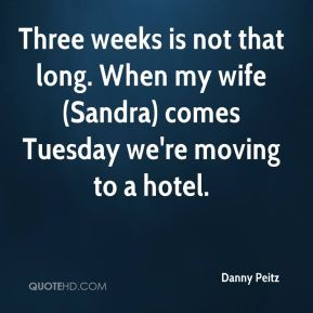 Danny Peitz - Three weeks is not that long. When my wife (Sandra) comes Tuesday we're moving to a hotel.