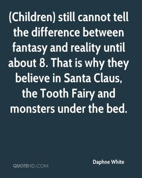 (Children) still cannot tell the difference between fantasy and reality until about 8. That is why they believe in Santa Claus, the Tooth Fairy and monsters under the bed.