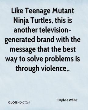 Daphne White - Like Teenage Mutant Ninja Turtles, this is another television-generated brand with the message that the best way to solve problems is through violence.