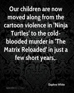 Our children are now moved along from the cartoon violence in 'Ninja Turtles' to the cold-blooded murder in 'The Matrix Reloaded' in just a few short years.