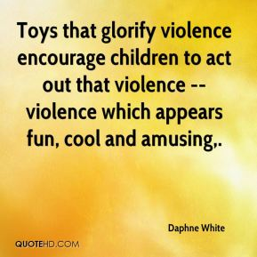Daphne White - Toys that glorify violence encourage children to act out that violence -- violence which appears fun, cool and amusing.