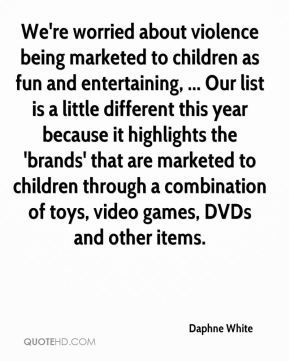 Daphne White - We're worried about violence being marketed to children as fun and entertaining, ... Our list is a little different this year because it highlights the 'brands' that are marketed to children through a combination of toys, video games, DVDs and other items.