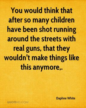 Daphne White - You would think that after so many children have been shot running around the streets with real guns, that they wouldn't make things like this anymore.