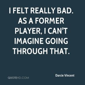 Darcie Vincent - I felt really bad. As a former player, I can't imagine going through that.
