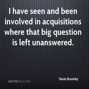 Darin Brumby - I have seen and been involved in acquisitions where that big question is left unanswered.