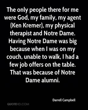 Darrell Campbell - The only people there for me were God, my family, my agent (Ken Kremer), my physical therapist and Notre Dame. Having Notre Dame was big because when I was on my couch, unable to walk, I had a few job offers on the table. That was because of Notre Dame alumni.