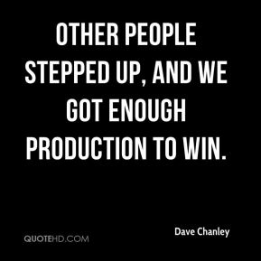 Dave Chanley - Other people stepped up, and we got enough production to win.