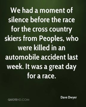 Dave Dwyer - We had a moment of silence before the race for the cross country skiers from Peoples, who were killed in an automobile accident last week. It was a great day for a race.
